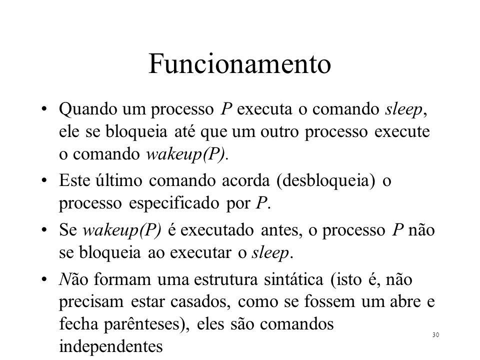 30 Funcionamento Quando um processo P executa o comando sleep, ele se bloqueia até que um outro processo execute o comando wakeup(P). Este último coma