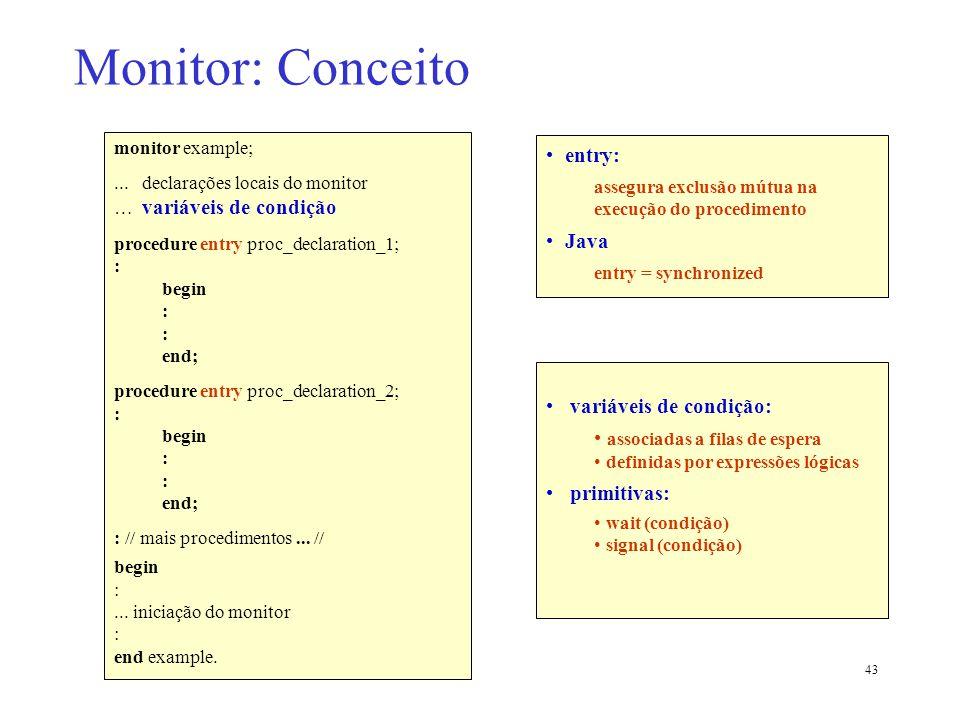 43 Monitor: Conceito monitor example;... declarações locais do monitor … variáveis de condição procedure entry proc_declaration_1; : begin : end; proc