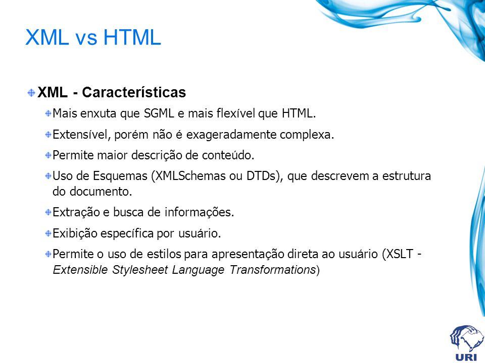 XML vs HTML XML - Características Mais enxuta que SGML e mais flex í vel que HTML. Extens í vel, por é m não é exageradamente complexa. Permite maior