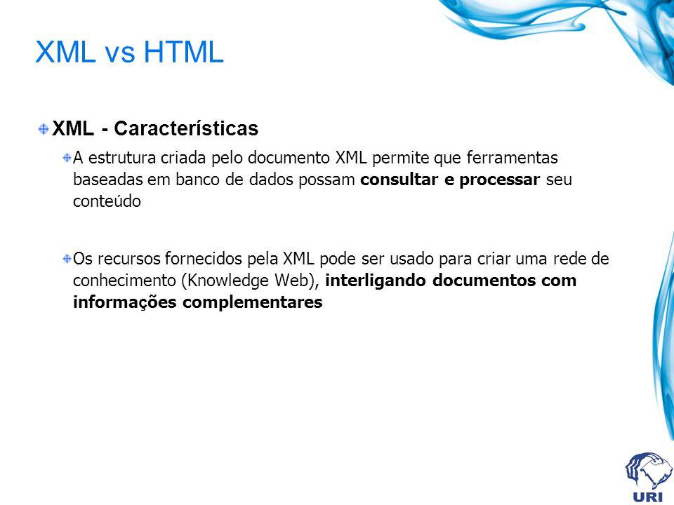 XML vs HTML XML - Características A estrutura criada pelo documento XML permite que ferramentas baseadas em banco de dados possam consultar e processa