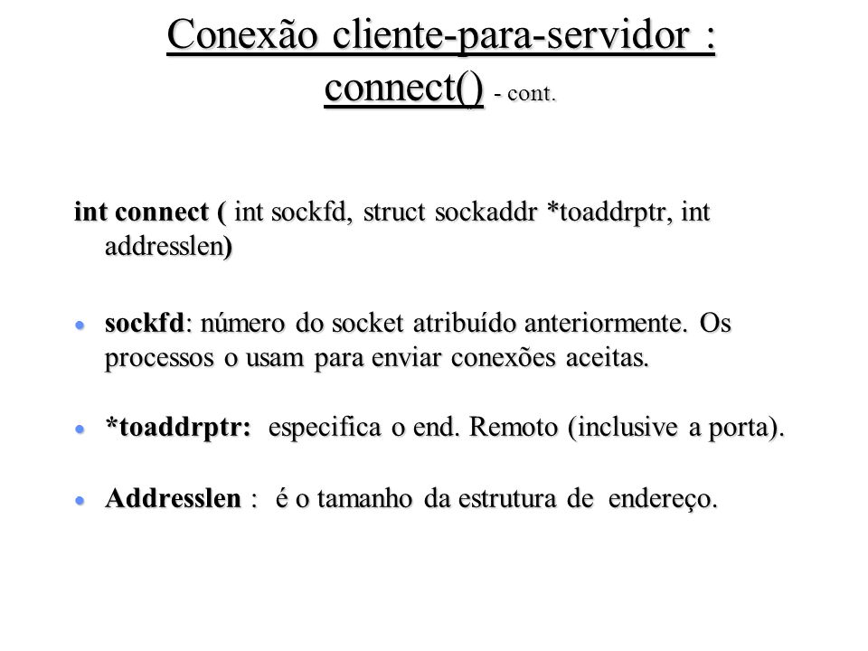 Conexão cliente-para-servidor : connect() - cont. int connect ( int sockfd, struct sockaddr *toaddrptr, int addresslen) sockfd: número do socket atrib