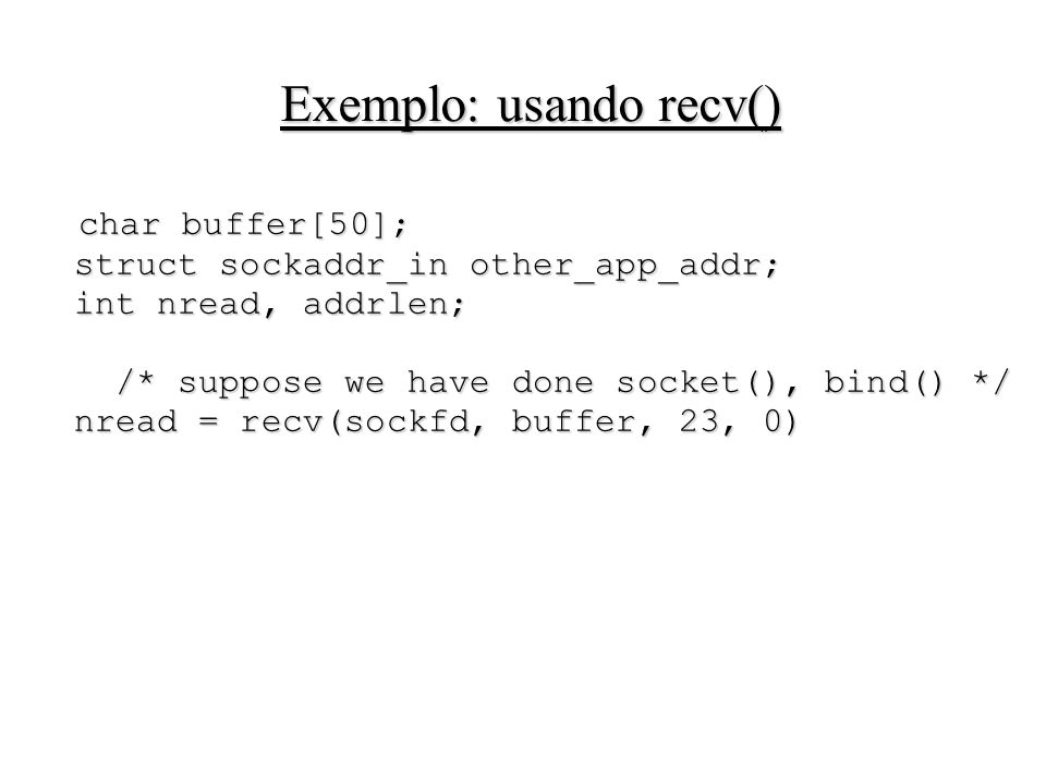 Exemplo: usando recv() char buffer[50]; struct sockaddr_in other_app_addr; int nread, addrlen; /* suppose we have done socket(), bind() */ nread = rec
