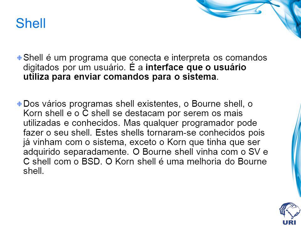 Shell Shell é um programa que conecta e interpreta os comandos digitados por um usuário. É a interface que o usuário utiliza para enviar comandos para
