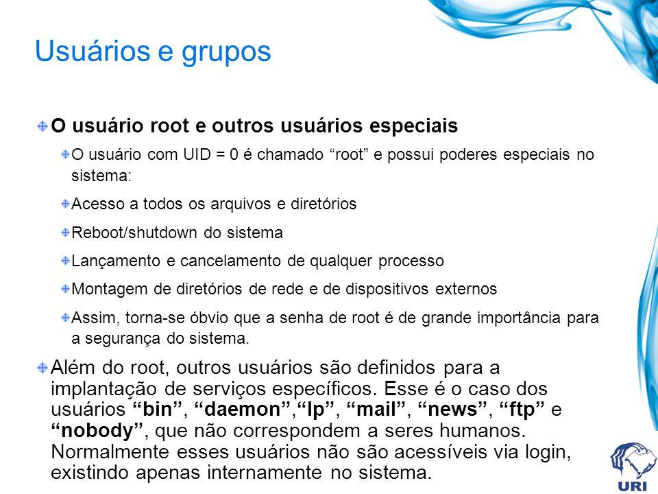 Usuários e grupos O usuário root e outros usuários especiais O usuário com UID = 0 é chamado root e possui poderes especiais no sistema: Acesso a todo