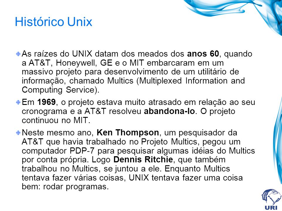 Histórico Unix As raízes do UNIX datam dos meados dos anos 60, quando a AT&T, Honeywell, GE e o MIT embarcaram em um massivo projeto para desenvolvime
