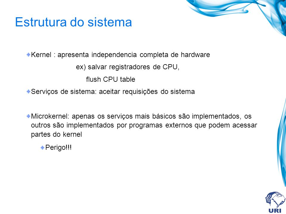Estrutura do sistema Kernel : apresenta independencia completa de hardware ex) salvar registradores de CPU, flush CPU table Serviços de sistema: aceit