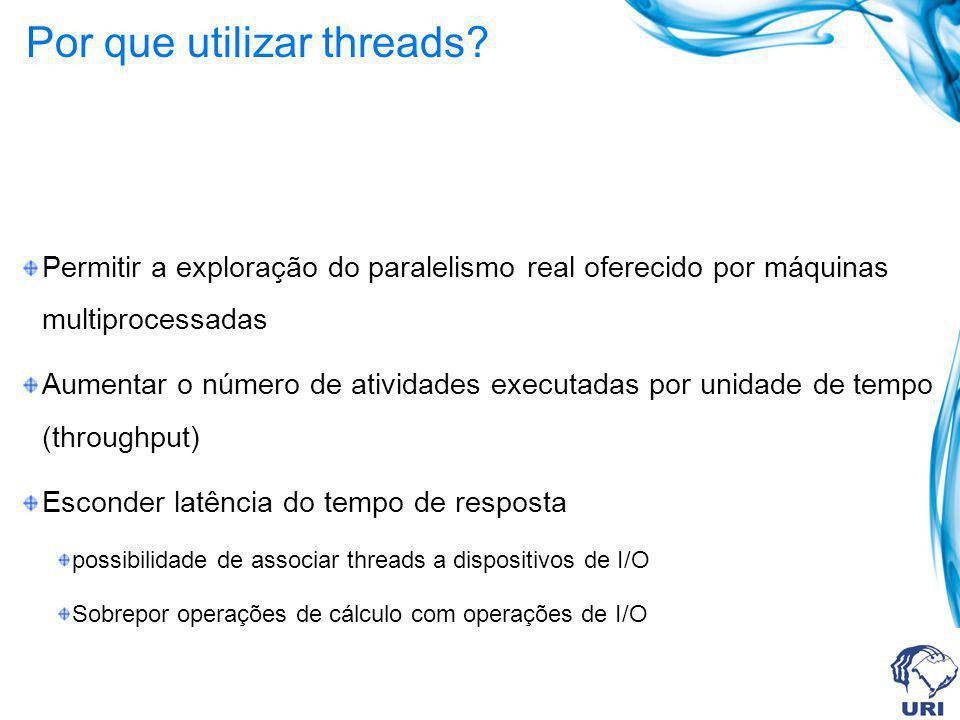 Por que utilizar threads? Permitir a exploração do paralelismo real oferecido por máquinas multiprocessadas Aumentar o número de atividades executadas