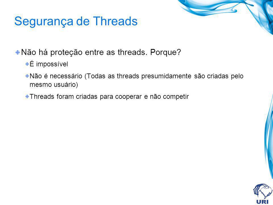 Segurança de Threads Não há proteção entre as threads. Porque? É impossível Não é necessário (Todas as threads presumidamente são criadas pelo mesmo u