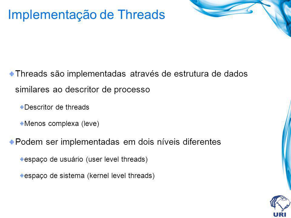 Implementação de Threads Threads são implementadas através de estrutura de dados similares ao descritor de processo Descritor de threads Menos complex
