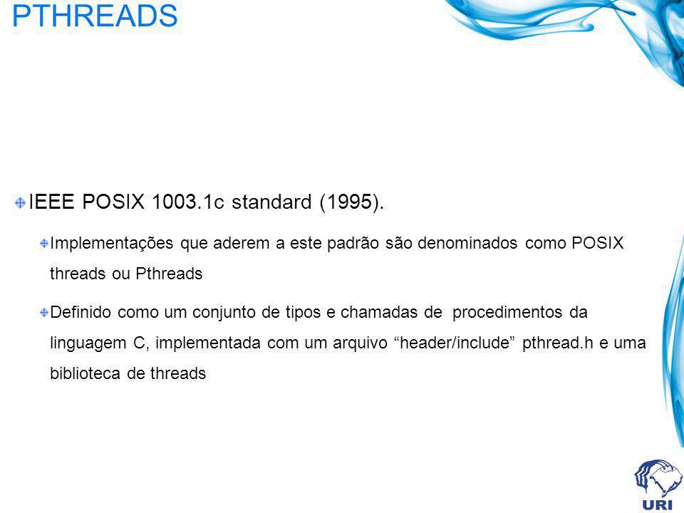 PTHREADS IEEE POSIX 1003.1c standard (1995). Implementações que aderem a este padrão são denominados como POSIX threads ou Pthreads Definido como um c