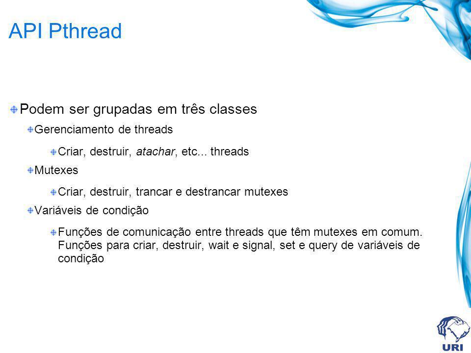 API Pthread Podem ser grupadas em três classes Gerenciamento de threads Criar, destruir, atachar, etc... threads Mutexes Criar, destruir, trancar e de