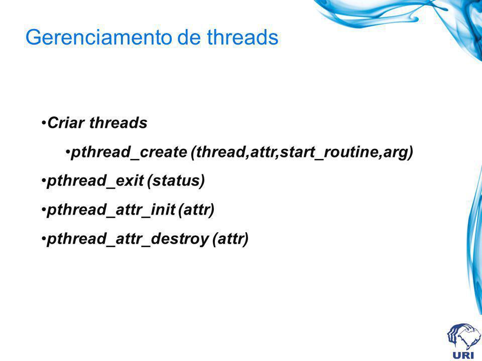 Gerenciamento de threads Criar threads pthread_create (thread,attr,start_routine,arg) pthread_exit (status) pthread_attr_init (attr) pthread_attr_dest