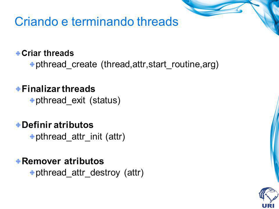 Criando e terminando threads Criar threads pthread_create (thread,attr,start_routine,arg) Finalizar threads pthread_exit (status) Definir atributos pt