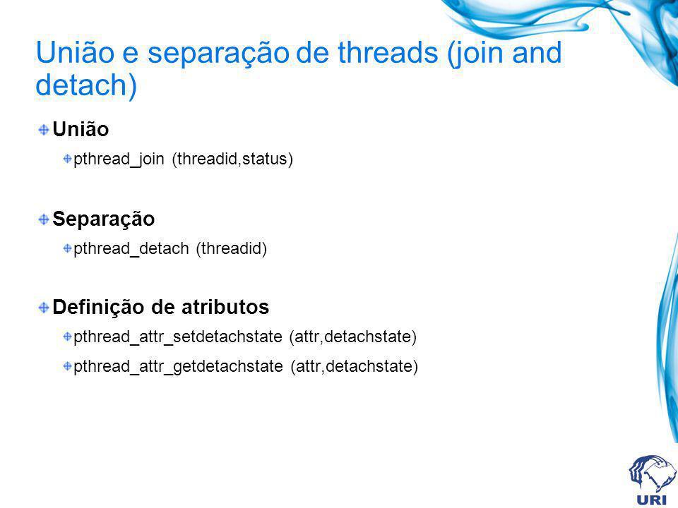 União e separação de threads (join and detach) União pthread_join (threadid,status) Separação pthread_detach (threadid) Definição de atributos pthread