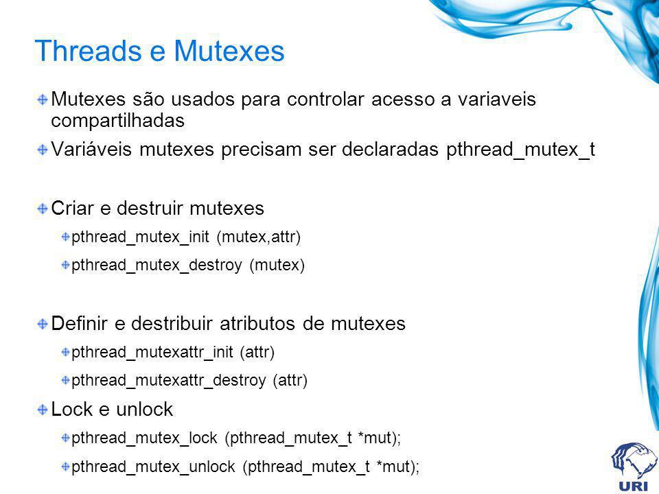 Threads e Mutexes Mutexes são usados para controlar acesso a variaveis compartilhadas Variáveis mutexes precisam ser declaradas pthread_mutex_t Criar