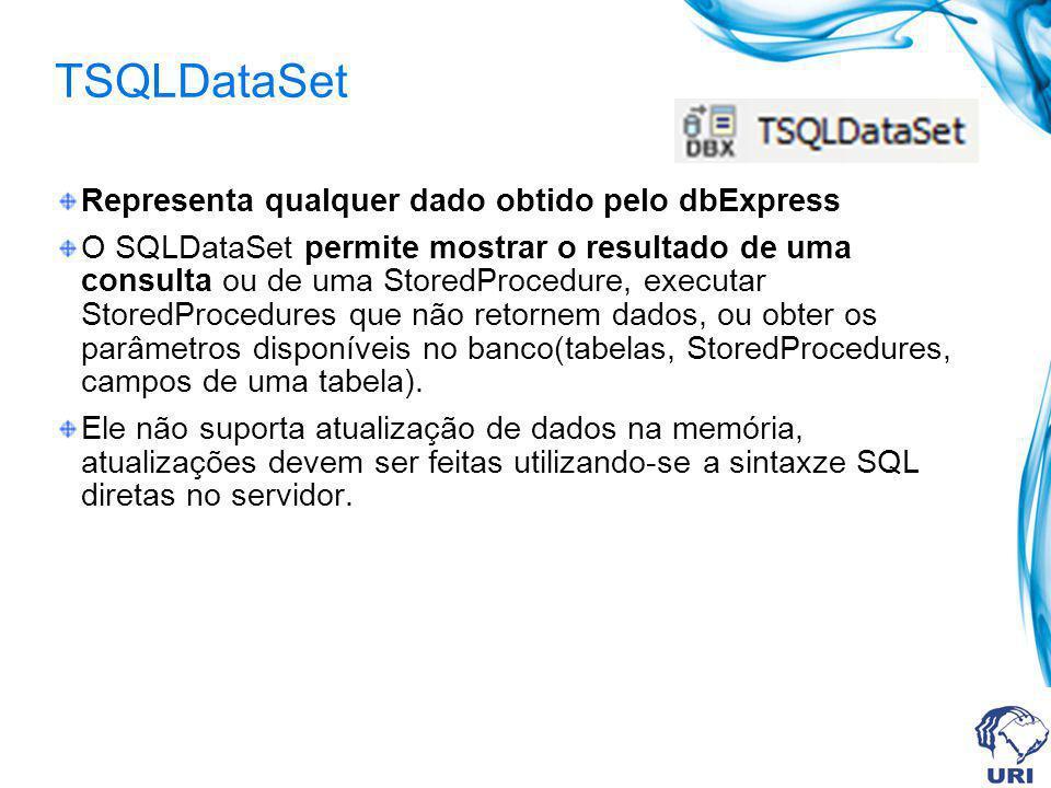 TSQLDataSet Representa qualquer dado obtido pelo dbExpress O SQLDataSet permite mostrar o resultado de uma consulta ou de uma StoredProcedure, executa