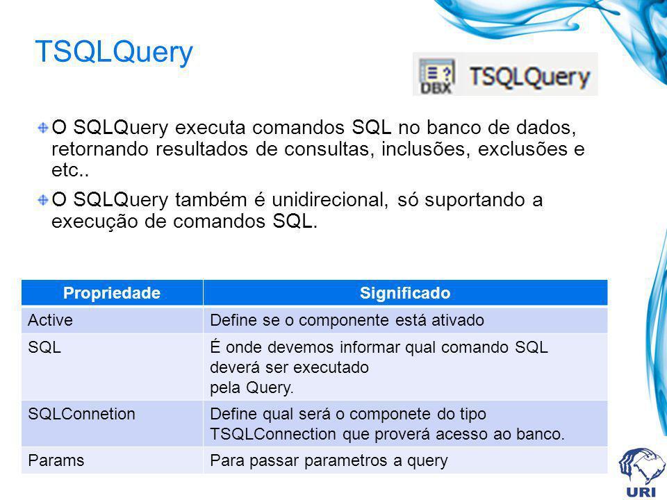 TSQLQuery O SQLQuery executa comandos SQL no banco de dados, retornando resultados de consultas, inclusões, exclusões e etc.. O SQLQuery também é unid