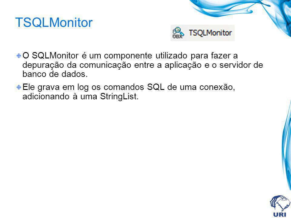 TSQLMonitor O SQLMonitor é um componente utilizado para fazer a depuração da comunicação entre a aplicação e o servidor de banco de dados. Ele grava e