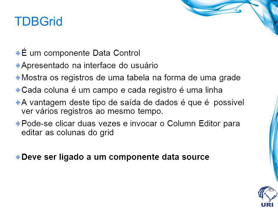 TDBGrid É um componente Data Control Apresentado na interface do usuário Mostra os registros de uma tabela na forma de uma grade Cada coluna é um camp