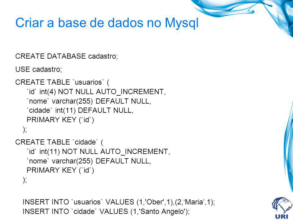 Criar a base de dados no Mysql CREATE DATABASE cadastro; USE cadastro; CREATE TABLE `usuarios` ( `id` int(4) NOT NULL AUTO_INCREMENT, `nome` varchar(255) DEFAULT NULL, `cidade` int(11) DEFAULT NULL, PRIMARY KEY (`id`) ); CREATE TABLE `cidade` ( `id` int(11) NOT NULL AUTO_INCREMENT, `nome` varchar(255) DEFAULT NULL, PRIMARY KEY (`id`) ); INSERT INTO `usuarios` VALUES (1, Ober ,1),(2,Maria,1); INSERT INTO `cidade` VALUES (1, Santo Angelo );