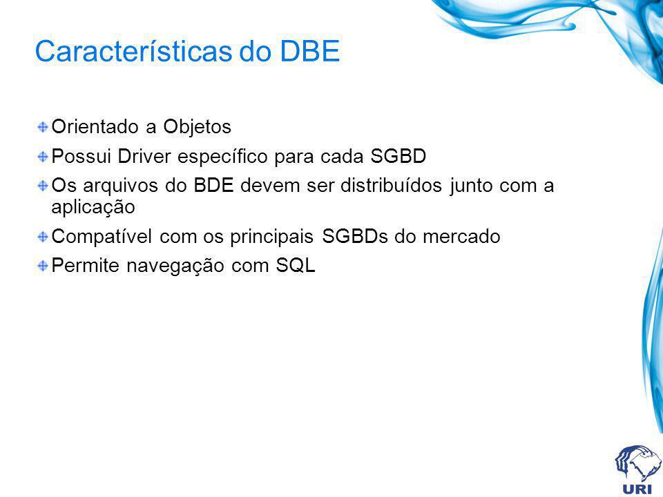 Características do DBE Orientado a Objetos Possui Driver específico para cada SGBD Os arquivos do BDE devem ser distribuídos junto com a aplicação Com