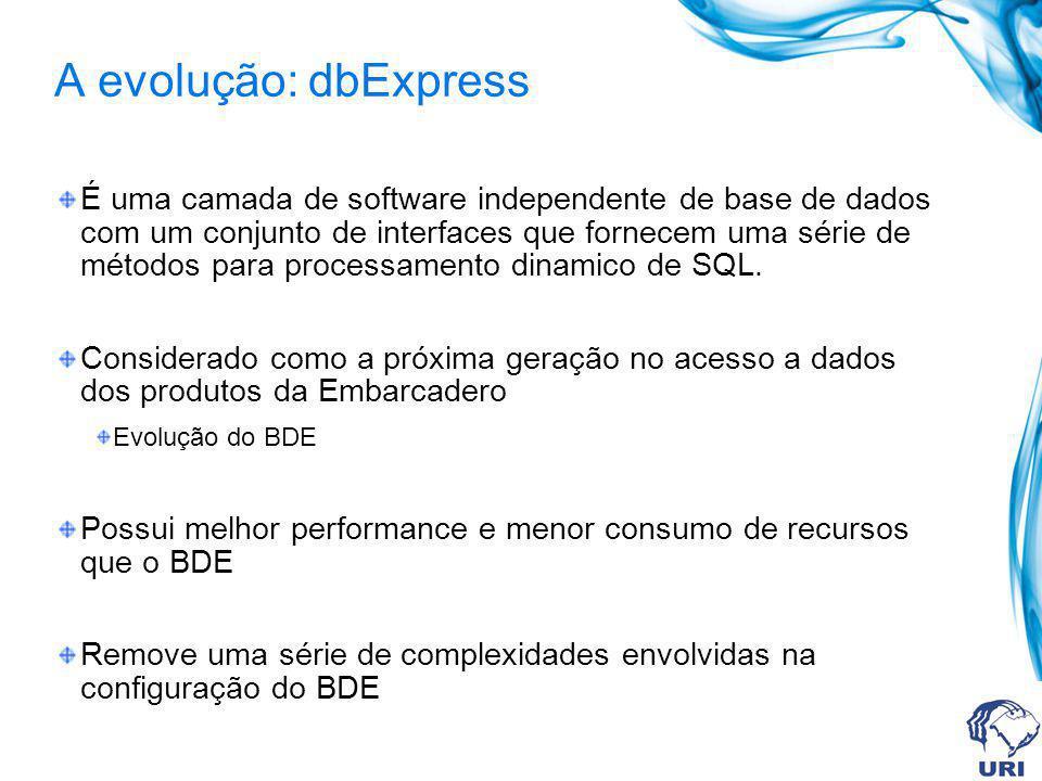 A evolução: dbExpress É uma camada de software independente de base de dados com um conjunto de interfaces que fornecem uma série de métodos para proc