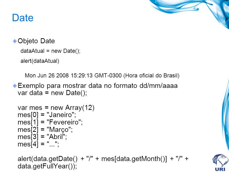 Date Objeto Date dataAtual = new Date(); alert(dataAtual) Mon Jun 26 2008 15:29:13 GMT-0300 (Hora oficial do Brasil) Exemplo para mostrar data no formato dd/mm/aaaa var data = new Date(); var mes = new Array(12) mes[0] = Janeiro ; mes[1] = Fevereiro ; mes[2] = Março ; mes[3] = Abril ; mes[4] = ... ; alert(data.getDate() + / + mes[data.getMonth()] + / + data.getFullYear());