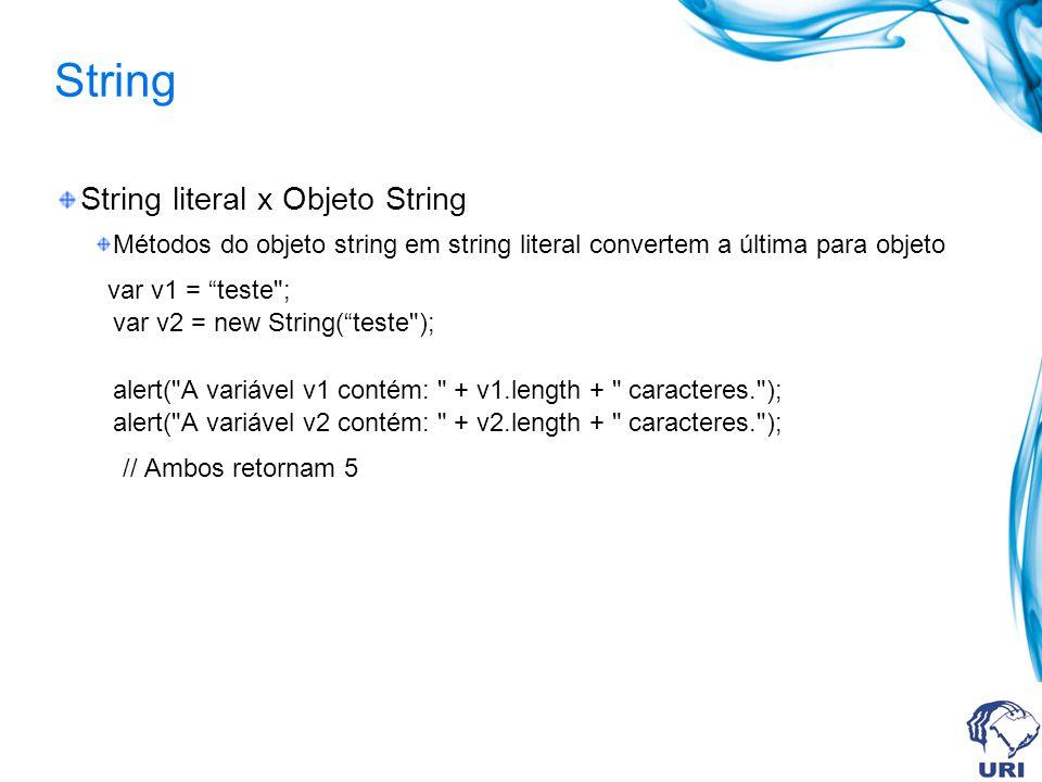 String String literal x Objeto String Métodos do objeto string em string literal convertem a última para objeto var v1 = teste ; var v2 = new String(teste ); alert( A variável v1 contém: + v1.length + caracteres. ); alert( A variável v2 contém: + v2.length + caracteres. ); // Ambos retornam 5
