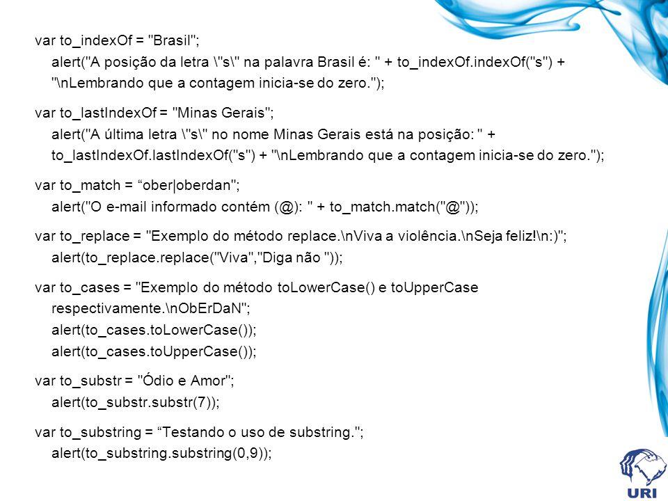 var to_indexOf = Brasil ; alert( A posição da letra \ s\ na palavra Brasil é: + to_indexOf.indexOf( s ) + \nLembrando que a contagem inicia-se do zero. ); var to_lastIndexOf = Minas Gerais ; alert( A última letra \ s\ no nome Minas Gerais está na posição: + to_lastIndexOf.lastIndexOf( s ) + \nLembrando que a contagem inicia-se do zero. ); var to_match = ober|oberdan ; alert( O e-mail informado contém (@): + to_match.match( @ )); var to_replace = Exemplo do método replace.\nViva a violência.\nSeja feliz!\n:) ; alert(to_replace.replace( Viva , Diga não )); var to_cases = Exemplo do método toLowerCase() e toUpperCase respectivamente.\nObErDaN ; alert(to_cases.toLowerCase()); alert(to_cases.toUpperCase()); var to_substr = Ódio e Amor ; alert(to_substr.substr(7)); var to_substring = Testando o uso de substring. ; alert(to_substring.substring(0,9));