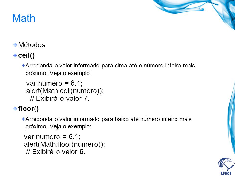 Math Métodos ceil() Arredonda o valor informado para cima até o número inteiro mais próximo.