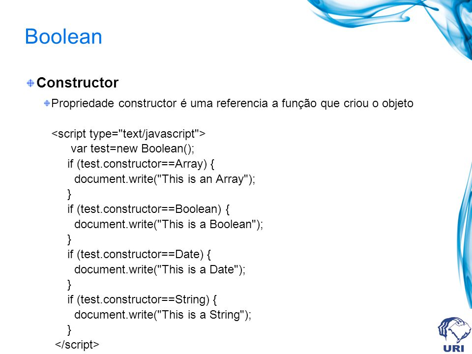 Boolean Constructor Propriedade constructor é uma referencia a função que criou o objeto var test=new Boolean(); if (test.constructor==Array) { document.write( This is an Array ); } if (test.constructor==Boolean) { document.write( This is a Boolean ); } if (test.constructor==Date) { document.write( This is a Date ); } if (test.constructor==String) { document.write( This is a String ); }