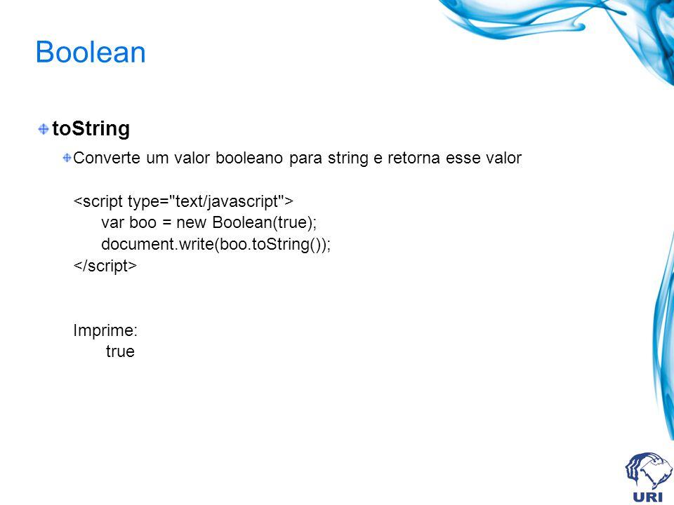 Boolean toString Converte um valor booleano para string e retorna esse valor var boo = new Boolean(true); document.write(boo.toString()); Imprime: true