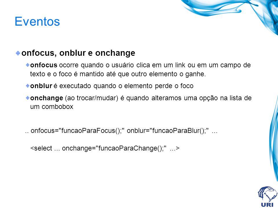 Eventos onfocus, onblur e onchange onfocus ocorre quando o usuário clica em um link ou em um campo de texto e o foco é mantido até que outro elemento o ganhe.