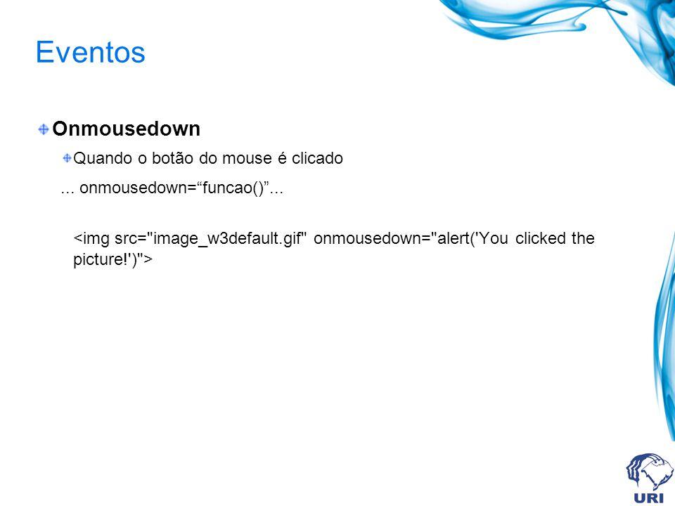 Eventos Onmousedown Quando o botão do mouse é clicado... onmousedown=funcao()...