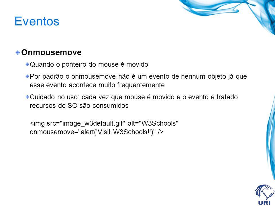 Eventos Onmousemove Quando o ponteiro do mouse é movido Por padrão o onmousemove não é um evento de nenhum objeto já que esse evento acontece muito frequentemente Cuidado no uso: cada vez que mouse é movido e o evento é tratado recursos do SO são consumidos