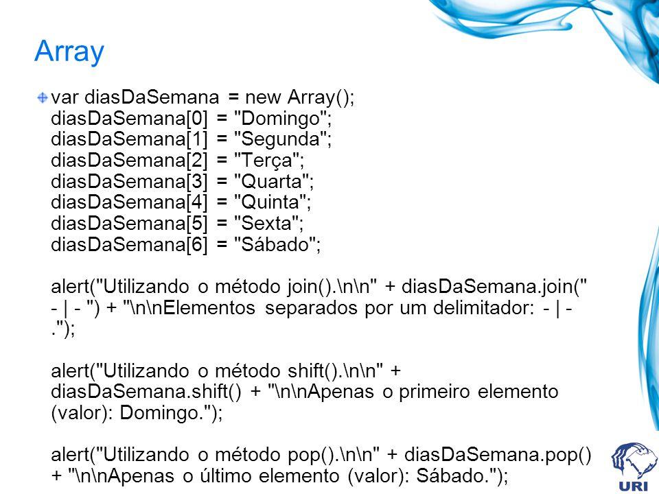 Array var diasDaSemana = new Array(); diasDaSemana[0] = Domingo ; diasDaSemana[1] = Segunda ; diasDaSemana[2] = Terça ; diasDaSemana[3] = Quarta ; diasDaSemana[4] = Quinta ; diasDaSemana[5] = Sexta ; diasDaSemana[6] = Sábado ; alert( Utilizando o método join().\n\n + diasDaSemana.join( - | - ) + \n\nElementos separados por um delimitador: - | -. ); alert( Utilizando o método shift().\n\n + diasDaSemana.shift() + \n\nApenas o primeiro elemento (valor): Domingo. ); alert( Utilizando o método pop().\n\n + diasDaSemana.pop() + \n\nApenas o último elemento (valor): Sábado. );