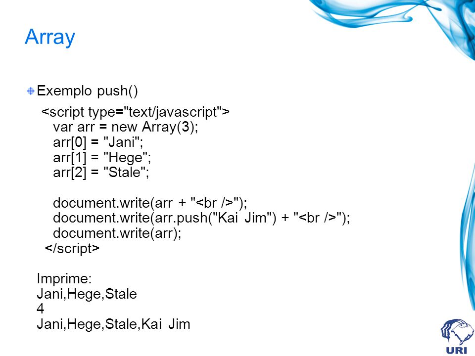 Array Exemplo push() var arr = new Array(3); arr[0] = Jani ; arr[1] = Hege ; arr[2] = Stale ; document.write(arr + ); document.write(arr.push( Kai Jim ) + ); document.write(arr); Imprime: Jani,Hege,Stale 4 Jani,Hege,Stale,Kai Jim