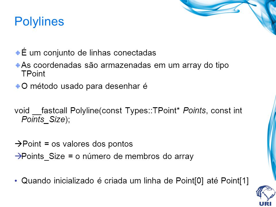 Polylines É um conjunto de linhas conectadas As coordenadas são armazenadas em um array do tipo TPoint O método usado para desenhar é void __fastcall Polyline(const Types::TPoint* Points, const int Points_Size); Point = os valores dos pontos Points_Size = o número de membros do array Quando inicializado é criada um linha de Point[0] até Point[1]