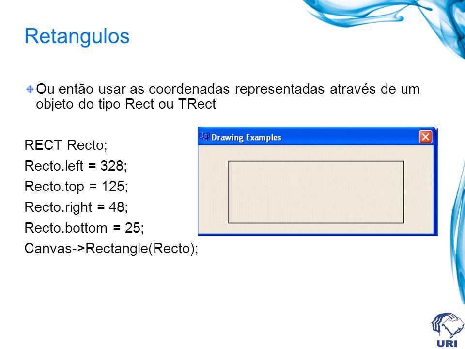 Retangulos Ou então usar as coordenadas representadas através de um objeto do tipo Rect ou TRect RECT Recto; Recto.left = 328; Recto.top = 125; Recto.right = 48; Recto.bottom = 25; Canvas->Rectangle(Recto);