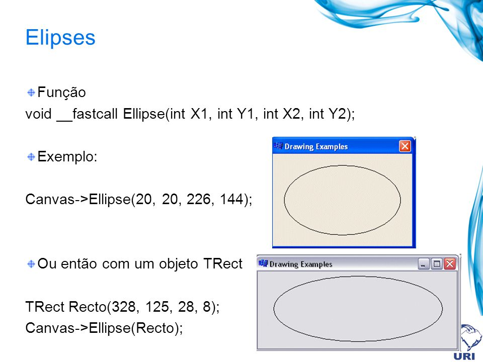 Elipses Função void __fastcall Ellipse(int X1, int Y1, int X2, int Y2); Exemplo: Canvas->Ellipse(20, 20, 226, 144); Ou então com um objeto TRect TRect Recto(328, 125, 28, 8); Canvas->Ellipse(Recto);