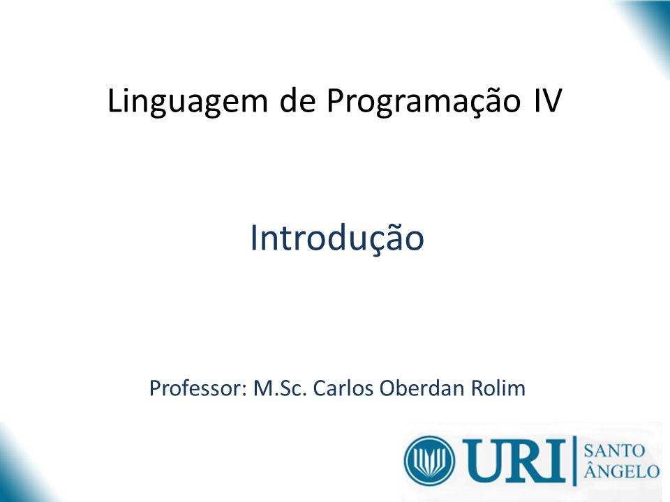 Linguagem de Programação IV Introdução Professor: M.Sc. Carlos Oberdan Rolim