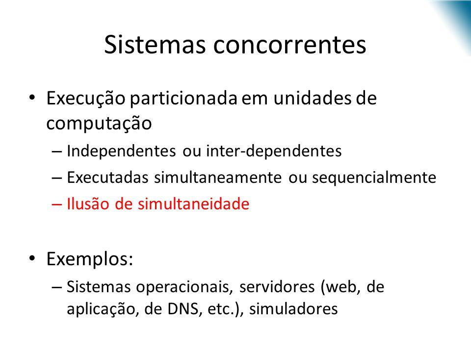 Sistemas concorrentes Execução particionada em unidades de computação – Independentes ou inter-dependentes – Executadas simultaneamente ou sequencialm