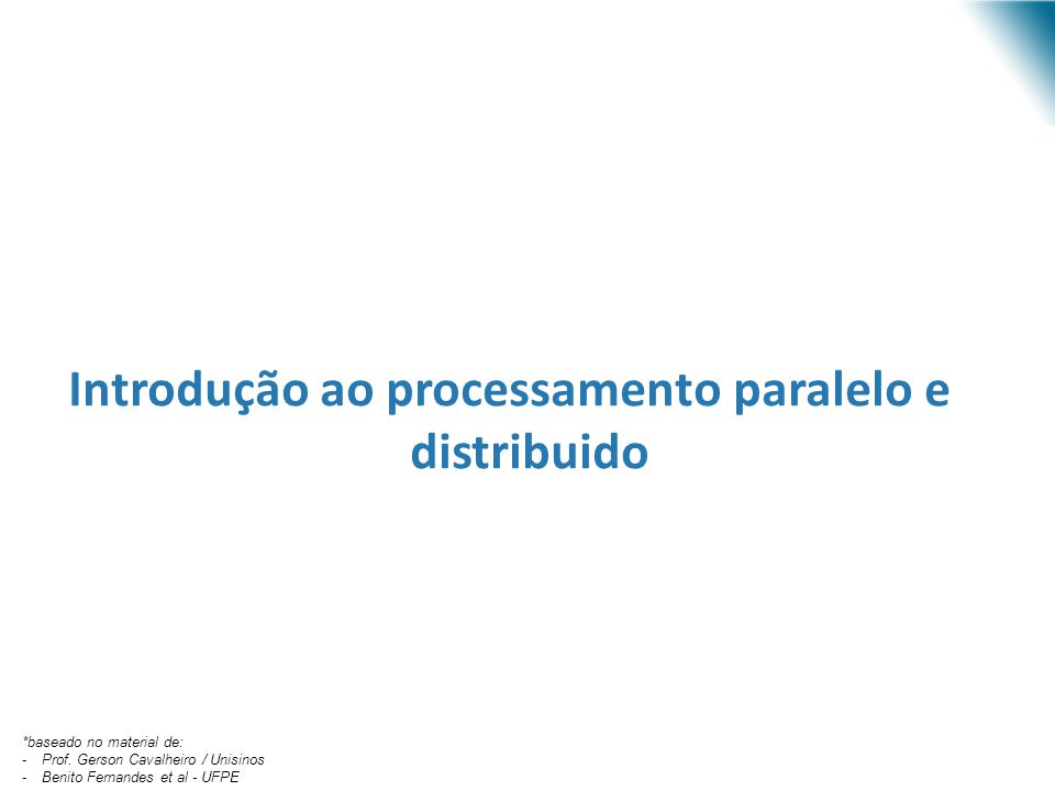 Introdução ao processamento paralelo e distribuido *baseado no material de: -Prof. Gerson Cavalheiro / Unisinos -Benito Fernandes et al - UFPE