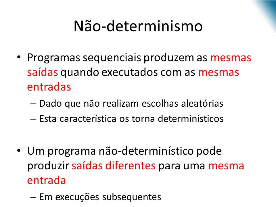 Não-determinismo Programas sequenciais produzem as mesmas saídas quando executados com as mesmas entradas – Dado que não realizam escolhas aleatórias