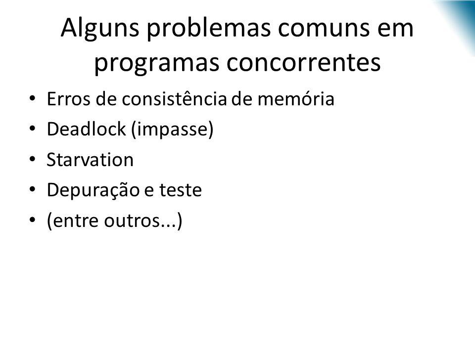 Alguns problemas comuns em programas concorrentes Erros de consistência de memória Deadlock (impasse) Starvation Depuração e teste (entre outros...)