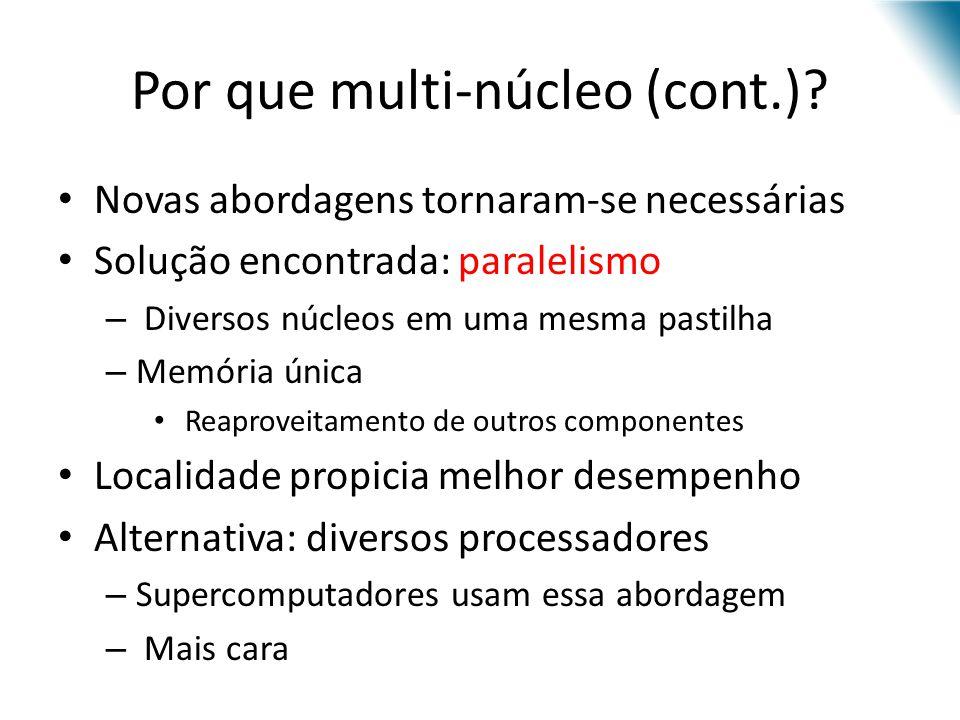 Por que multi-núcleo (cont.)? Novas abordagens tornaram-se necessárias Solução encontrada: paralelismo – Diversos núcleos em uma mesma pastilha – Memó