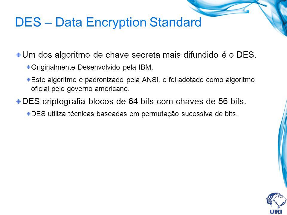 DES – Data Encryption Standard Um dos algoritmo de chave secreta mais difundido é o DES.