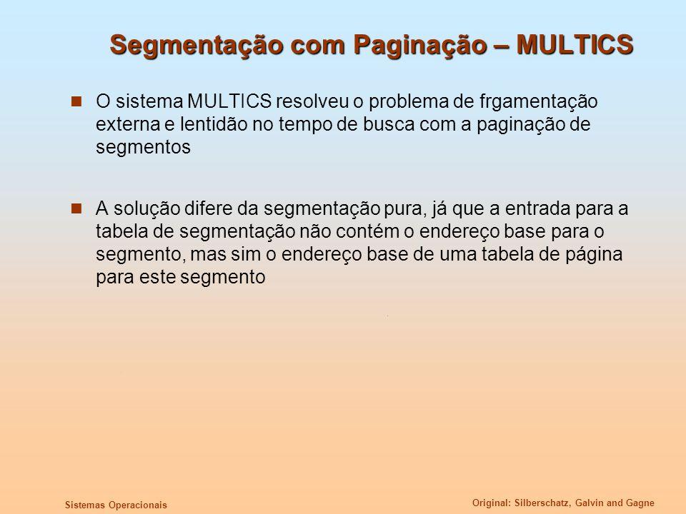 Original: Silberschatz, Galvin and Gagne Sistemas Operacionais Segmentação com Paginação – MULTICS O sistema MULTICS resolveu o problema de frgamentaç