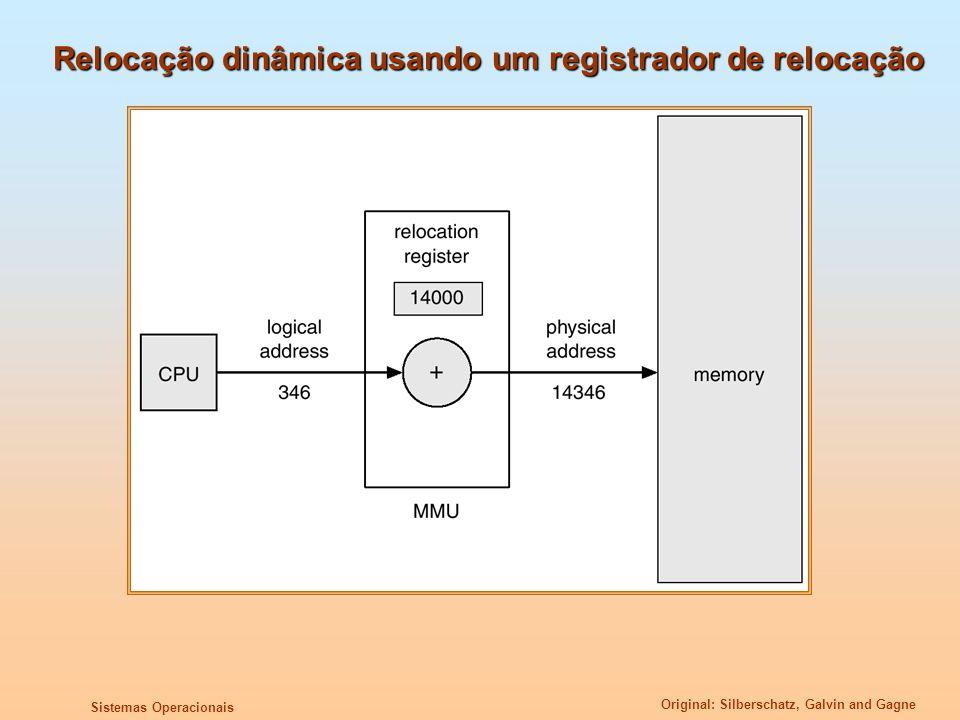 Original: Silberschatz, Galvin and Gagne Sistemas Operacionais Fragmentação Fragmentação Externa – Existe espaço total na memória para satisfazer uma requisição, mas não é contíguo; Fragmentação Interna – A memória alocada pode ser um pouco maior do que a memória necessária; esta diferença de tamanho é memória interna à partição, que não é utilizada; Reduzir fragmentação externa através da compactação Trocar de posição o conteúdo da memória, para reunir toda a memória livre em um grande bloco; Compactação só será possível se a relocação for dinâmica, e for feita em tempo de execução;