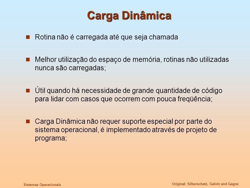Original: Silberschatz, Galvin and Gagne Sistemas Operacionais Carga Dinâmica Rotina não é carregada até que seja chamada Melhor utilização do espaço